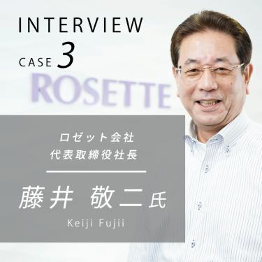 ロゼット株式会社 代表取締役社長 藤井敬二様に弊社についてインタビューしました。
